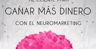 EMOCIONA AL CLIENTE PARA GANAR MÁS DINERO CON EL NEUROMARKETING: Aumenta tus clientes usando el Neuromarketing en tus estrategias de ventas (Mini Guías CerebroEmprendedor)
