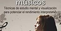 Entrenamiento mental para músicos: Técnicas de estudio mental y visualización para potenciar el rendimiento interpretativo